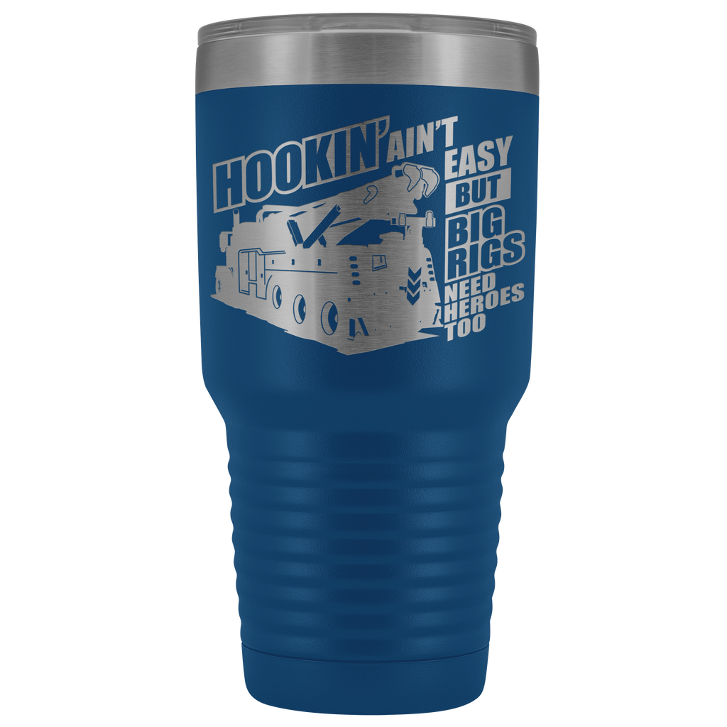 Wrecker Hookin' Ain't Easy but Big Rigs Need Heroes Too 30oz Tumbler Free Shipping