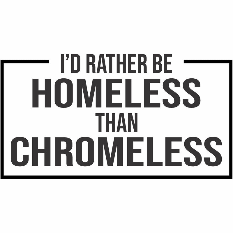 I'd Rather Be Homeless Than Chromeless Vinyl Decal