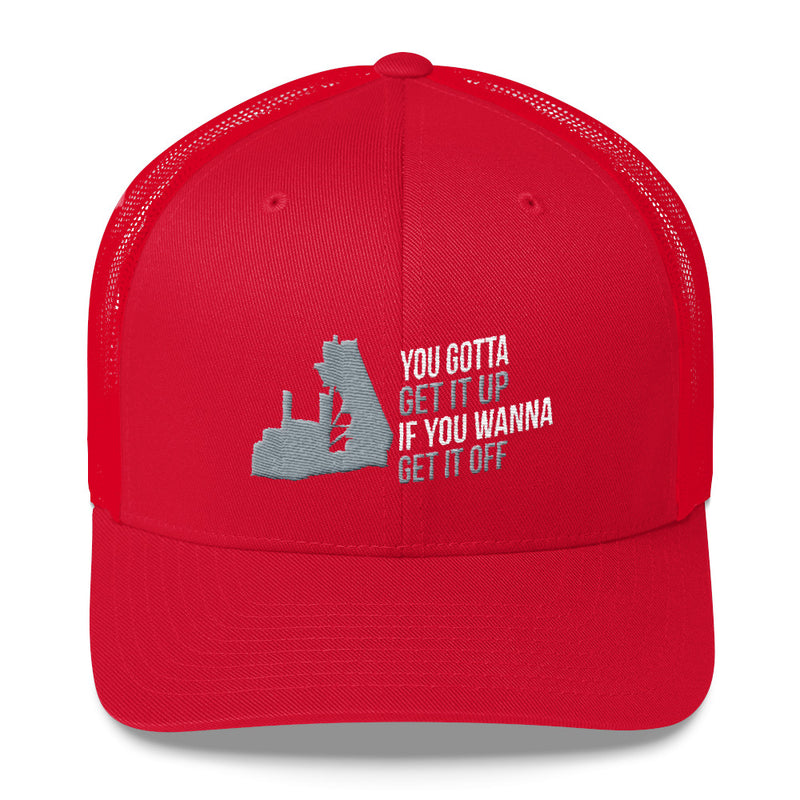 You Gotta Get It Up If You Wanna Get It Off End Dump Snapback Hat Free Shipping