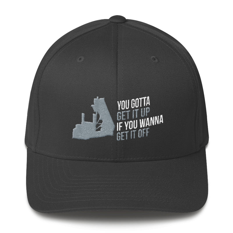 You Gotta Get It Up If You Wanna Get It Off End Dump Flexfit Hat Free Shipping