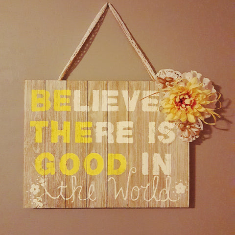 Inspirational Quote Believe There is Good in The World Shabby Chic Wooden Wall Hanging Plaque