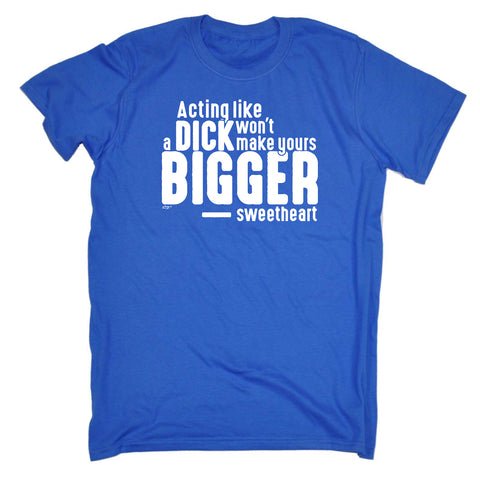 123t Funny Tee - Acting Like A DICK Wont Make Yours Any Bigger Sweetheart - Mens T-Shirt