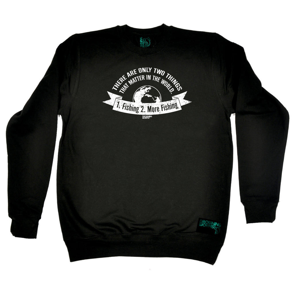 Drowning Worms Fishing Sweatshirt - There Are Only Two Things That Matter Fishing - Sweater Jumper
