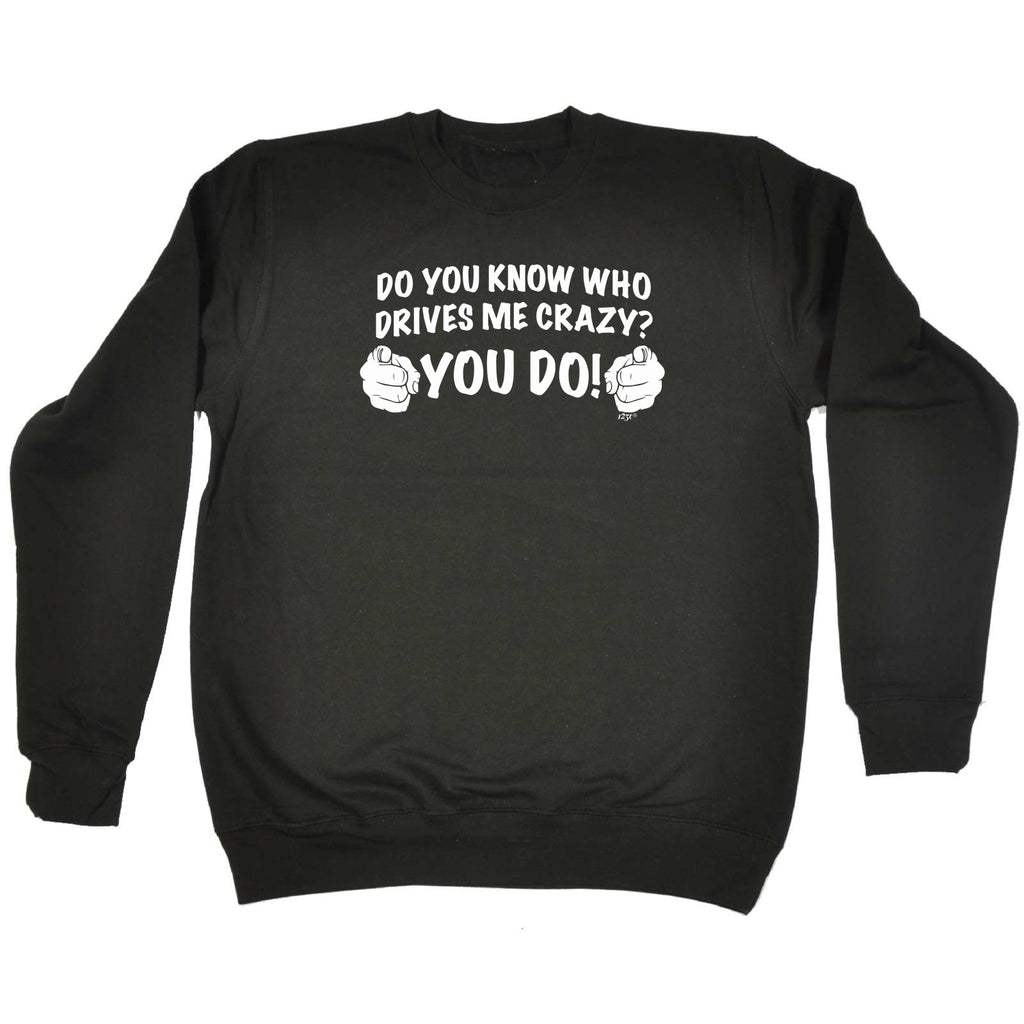 123t Funny Sweatshirt - Do You Know Who Drives Me Crazy You Do - Sweater Jumper