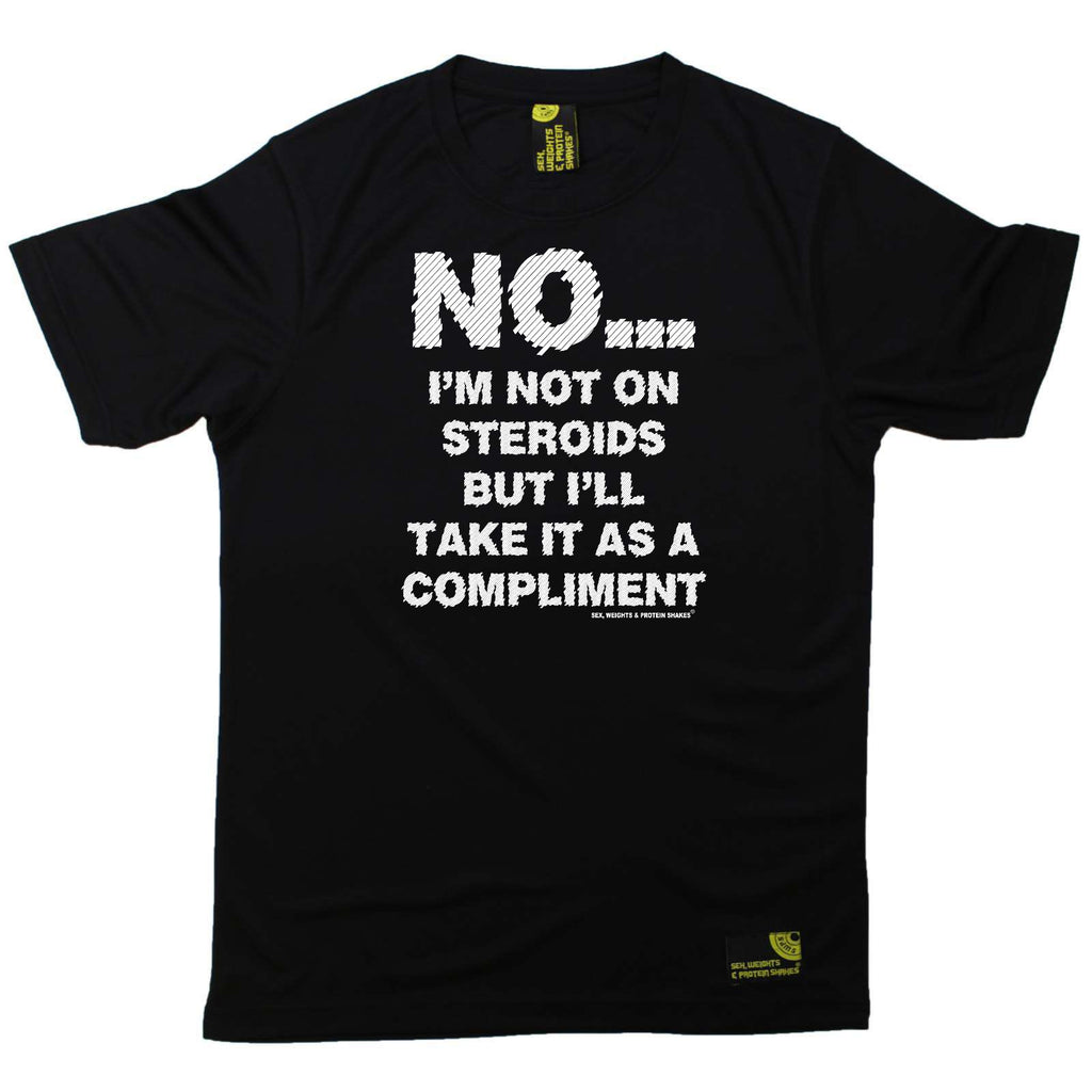 Sex Weights and Protein Shakes Gym Bodybuilding Tee - No Im Not On Steroids But Compliment - Dry Fit Performance T-Shirt