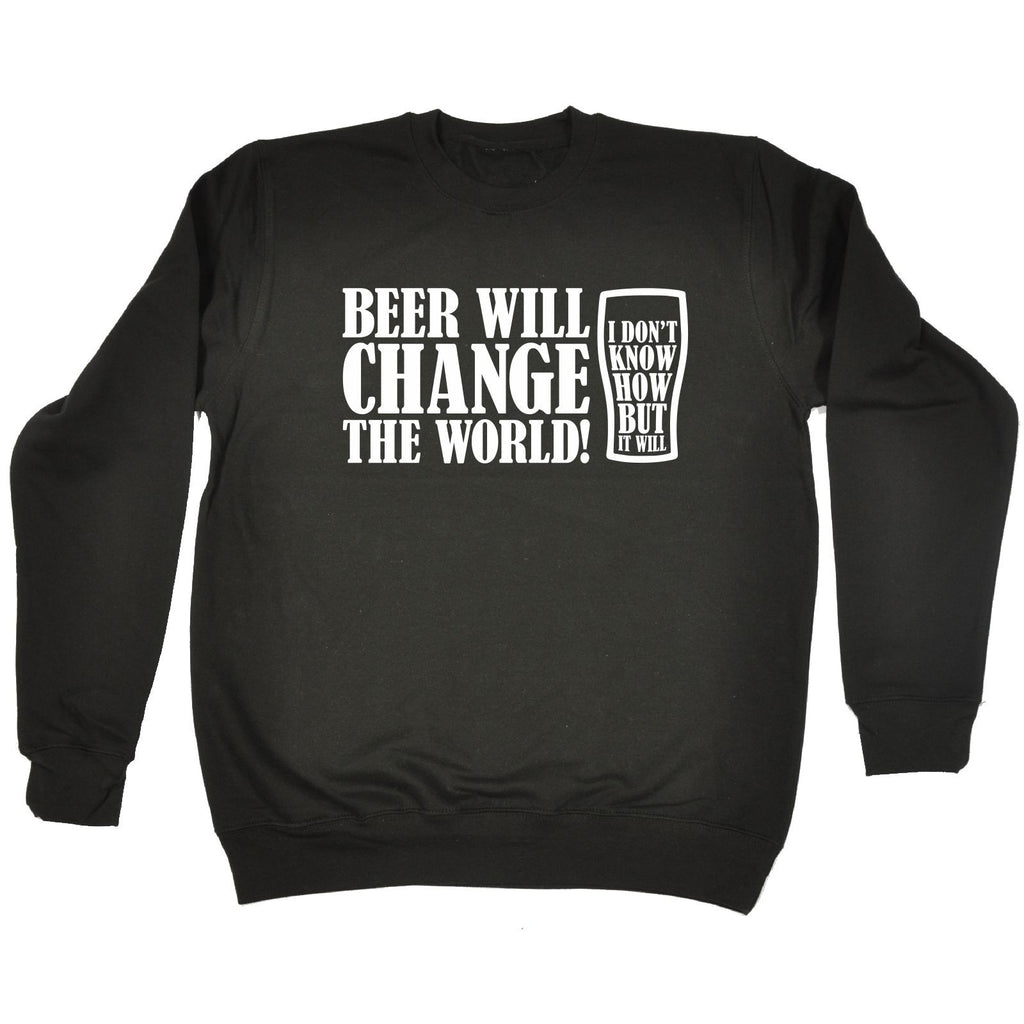 123t Beer Will Change The World I Don't Know How But It Will Funny Sweatshirt