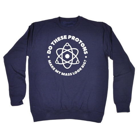 123t Do These Protons Make My Mass Look Big Funny Sweatshirt
