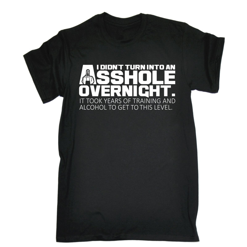 123t Men's I Didn't Turn Into An Asshole Overnight Years To Get To This Level Funny T-Shirt