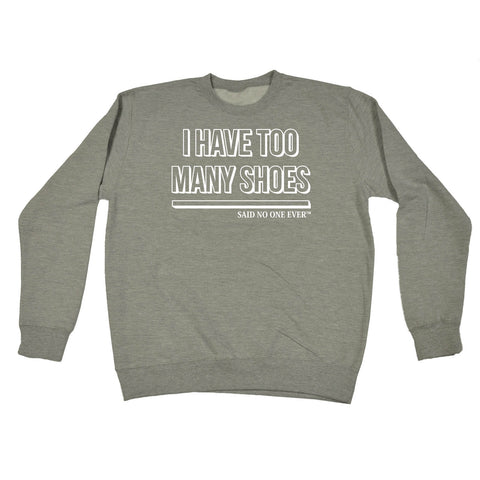 SNOE I Have Too Many Shoes Said No One Ever - SWEATSHIRT