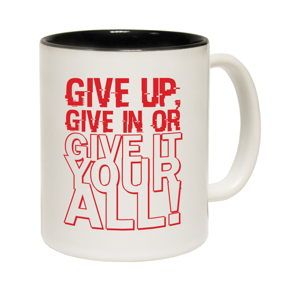 123T Funny Mugs - Give Up Give In Give It Your All - Coffee Cup
