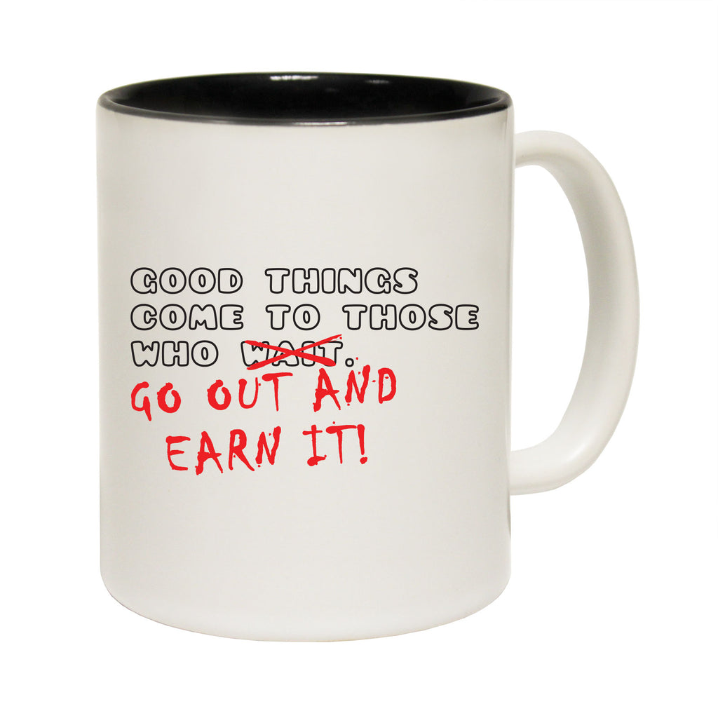 123T Funny Mugs - Good Things Go Out And Earn It - Coffee Cup