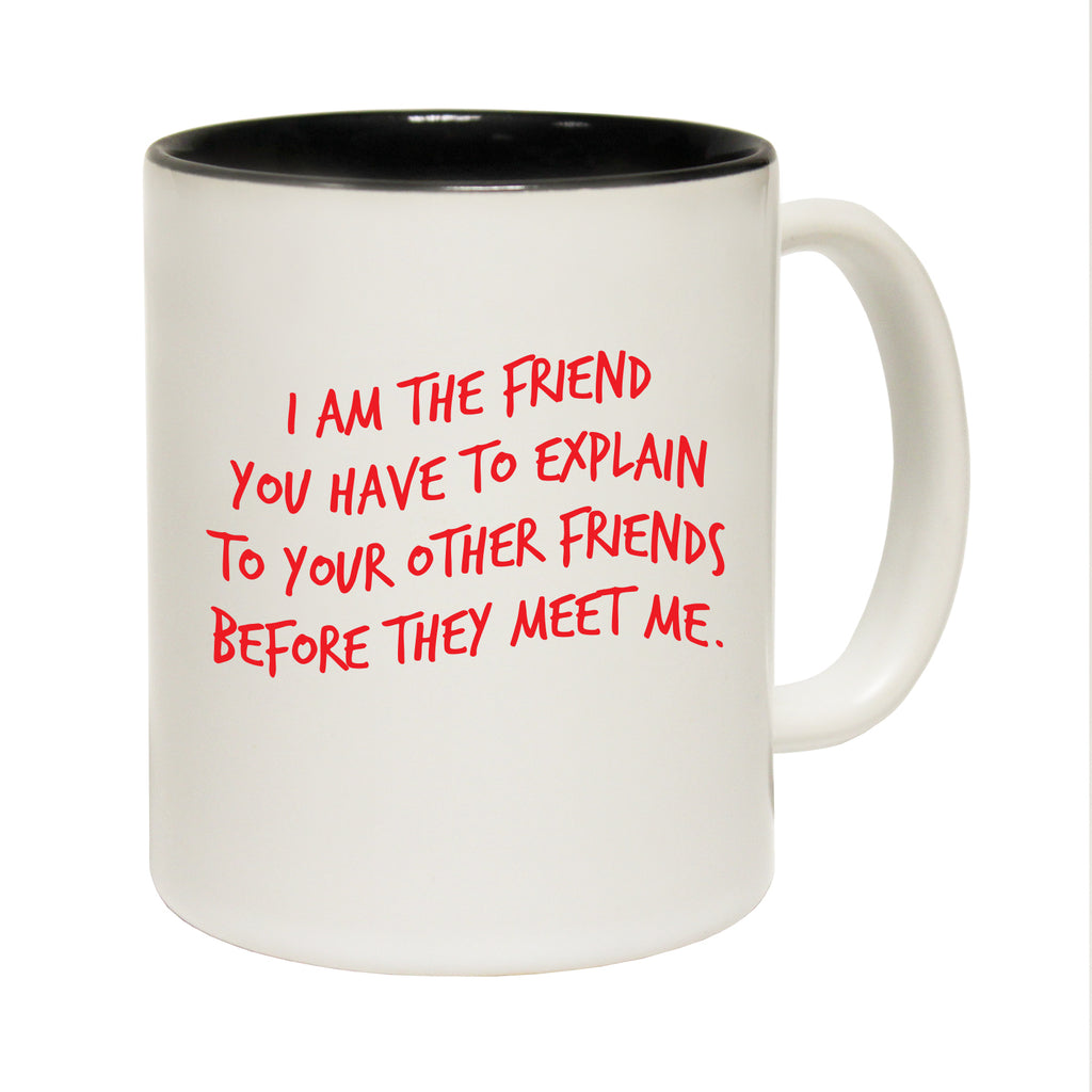 123T Funny Mugs - I Am The Friend You Have To Explain - Coffee Cup