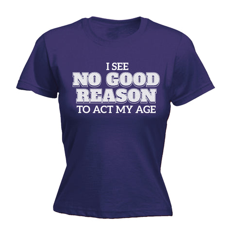 123t Women's I See No Good Reason To Act My Age Funny T-Shirt