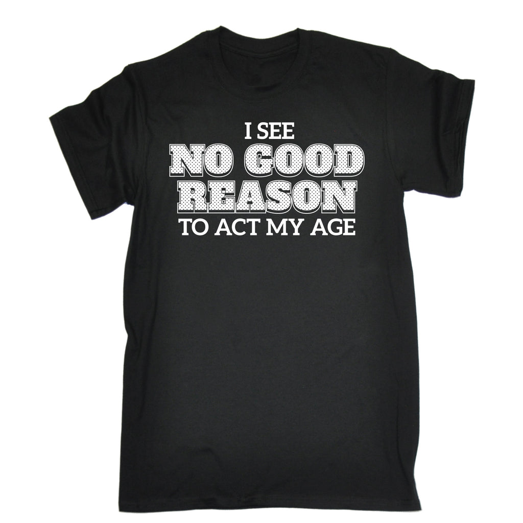 123t Men's I See No Good Reason To Act My Age Funny T-Shirt, 123t
