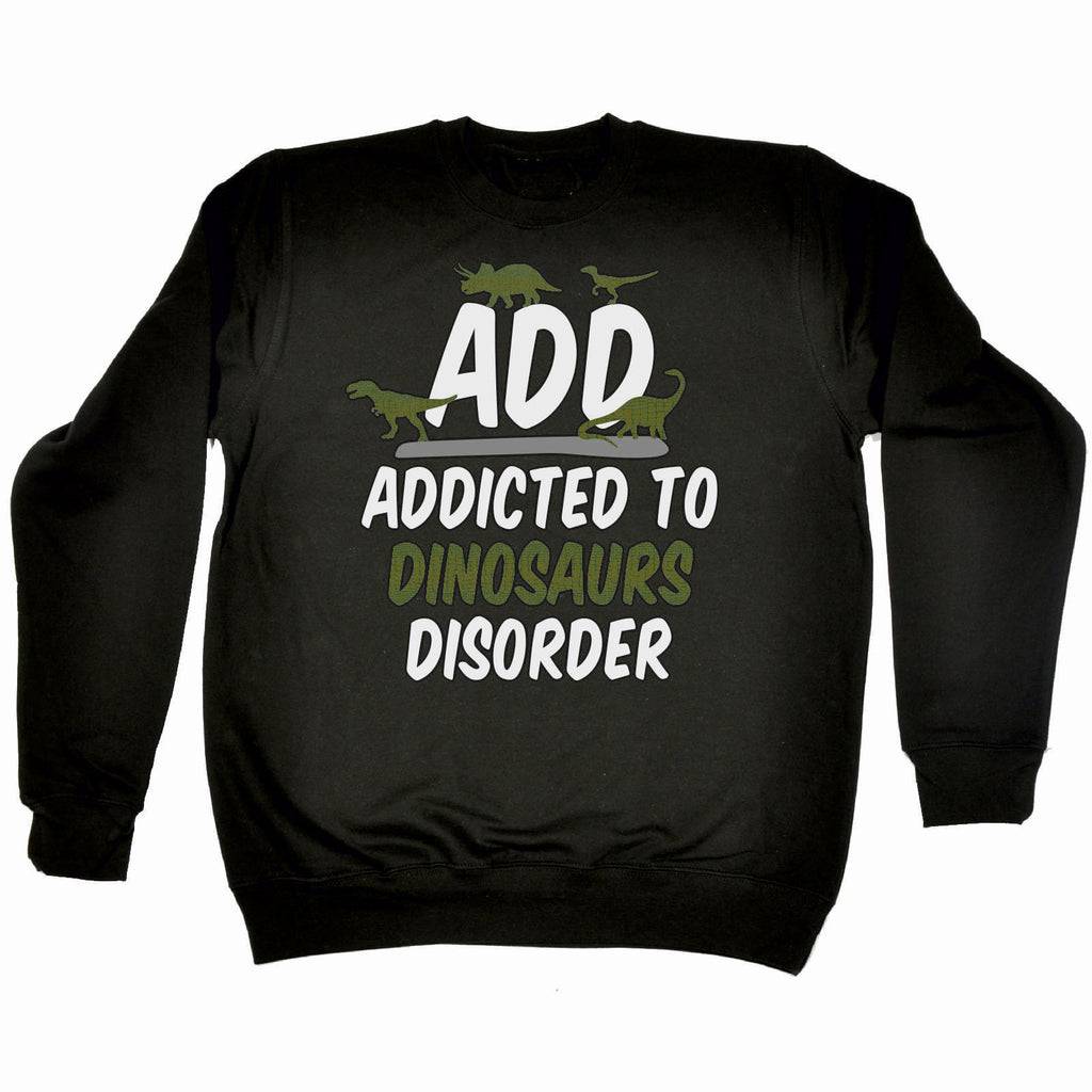 123t ADD Addicted To Dinosaurs Disorder Funny Sweatshirt - 123t clothing gifts presents