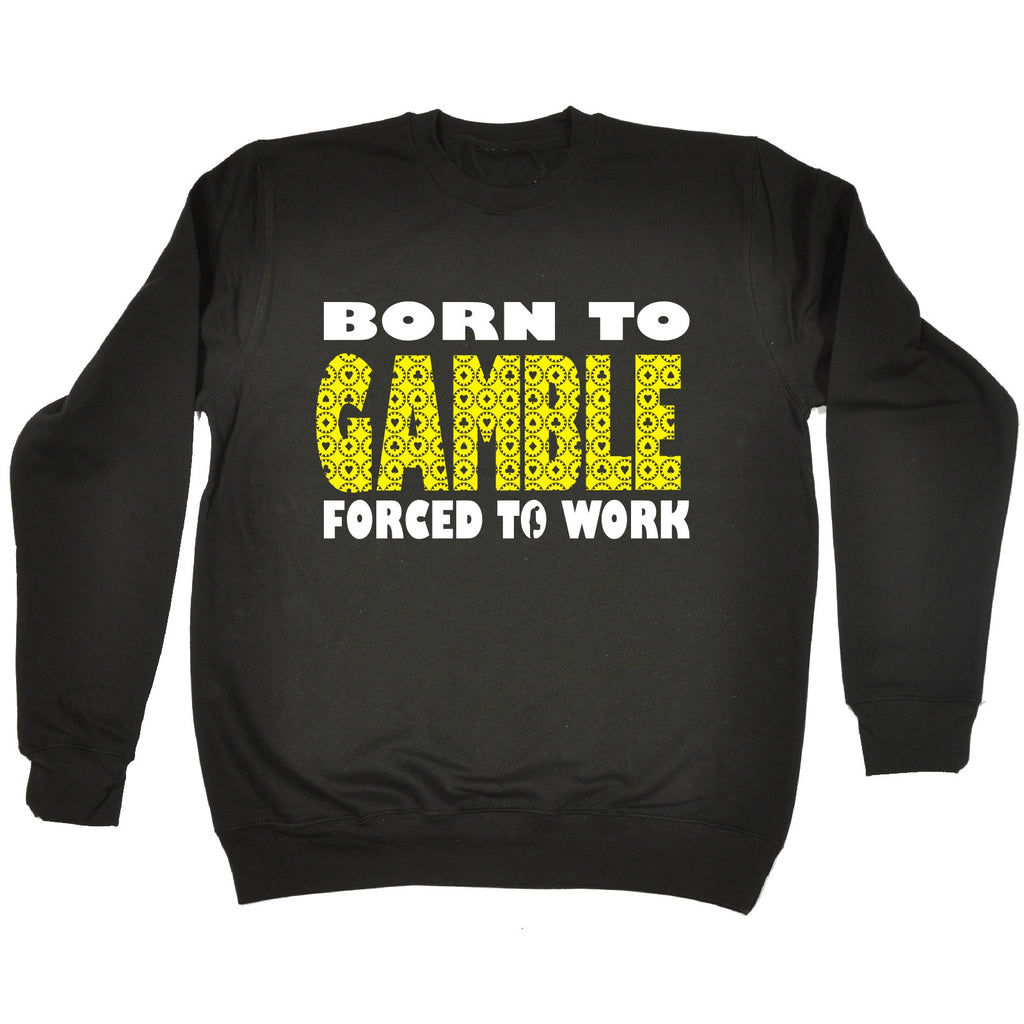 123t Born To Gamble Forced To Work Funny Sweatshirt