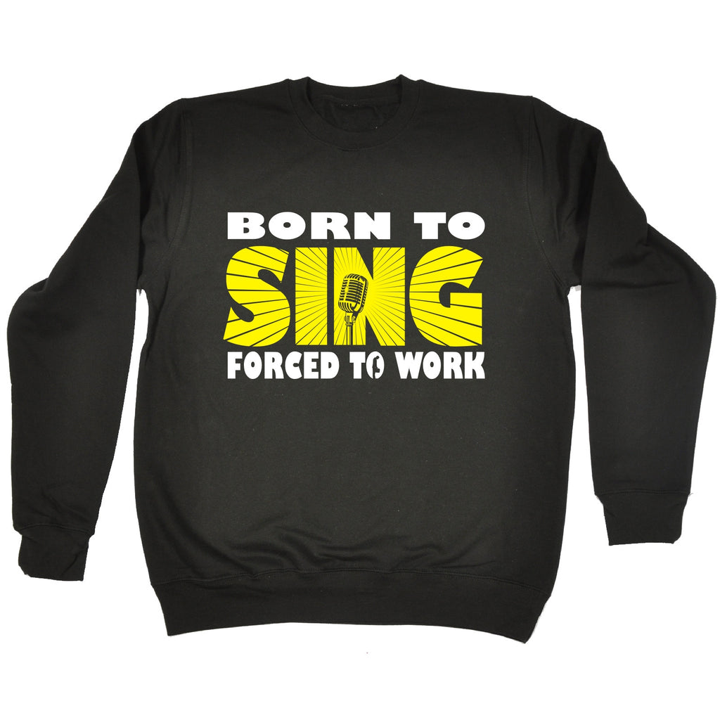 123t Born To Sing Forced To Work Funny Sweatshirt