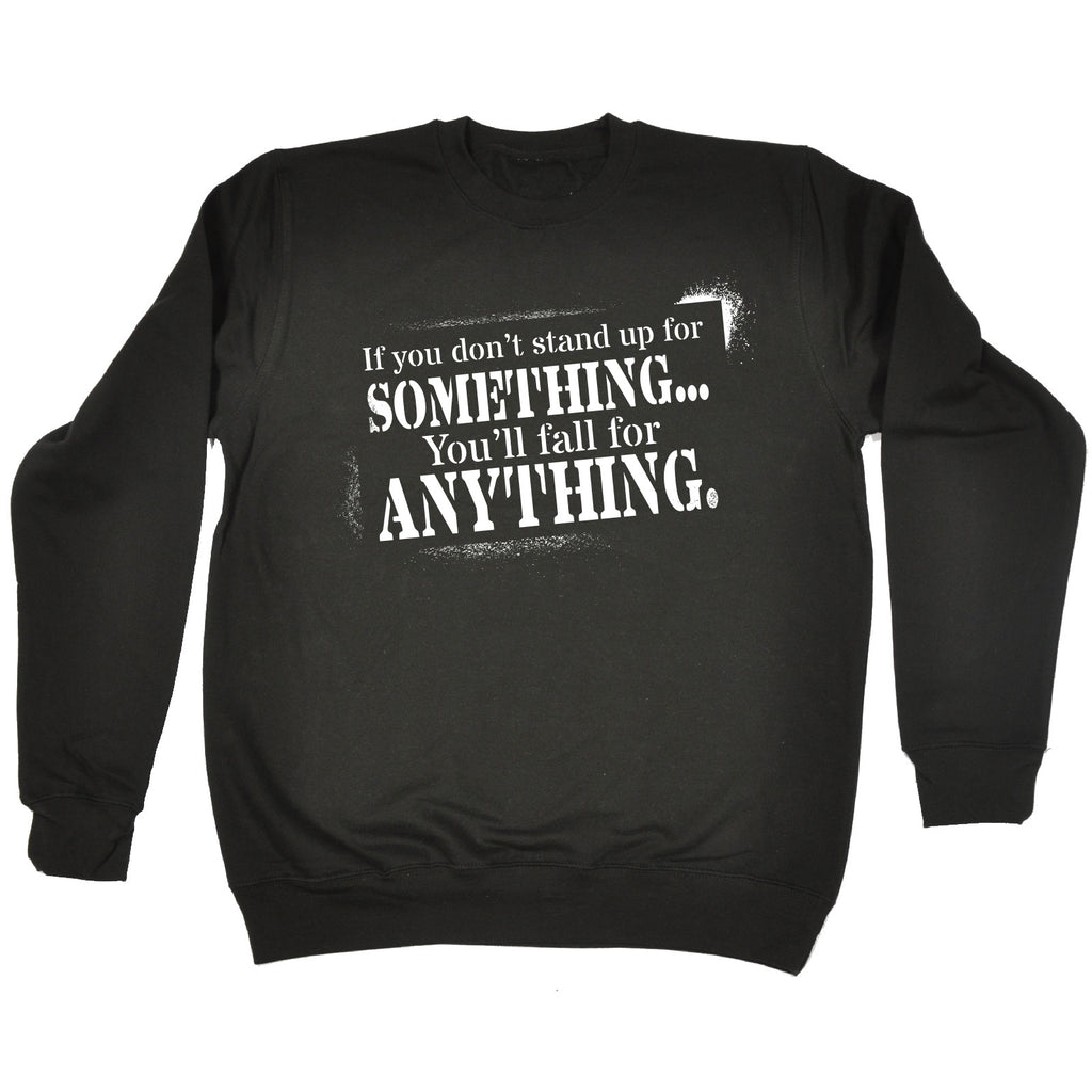 123t If You Don't Stand Up For Something You'll Fall For Anything Funny Sweatshirt