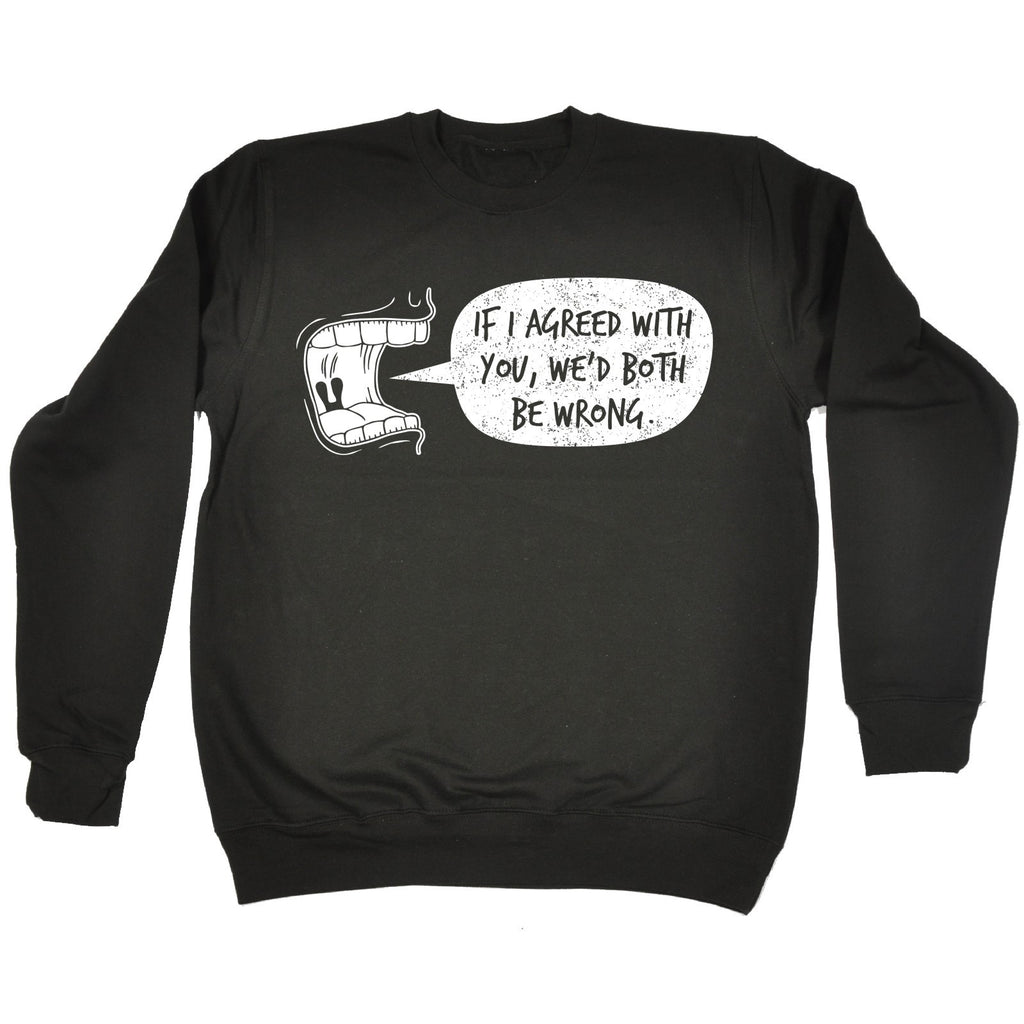 123t If I Agreed With You, We'd Both Be Wrong Funny Sweatshirt