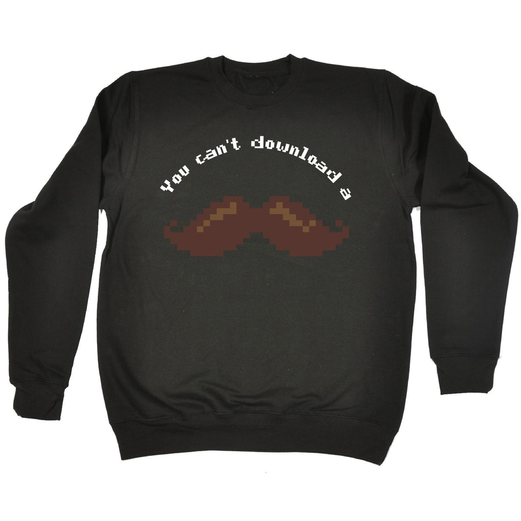 123t You Can't Download A Moustache Funny Sweatshirt