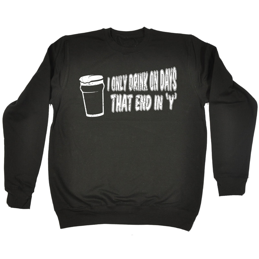 123t I Only Drink On Days That End In Y Funny Sweatshirt