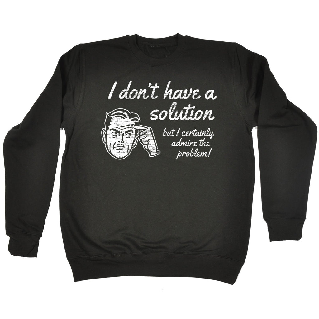 123t I Don't Have A Solution But I Certainly Admire The Problem! Funny Sweatshirt