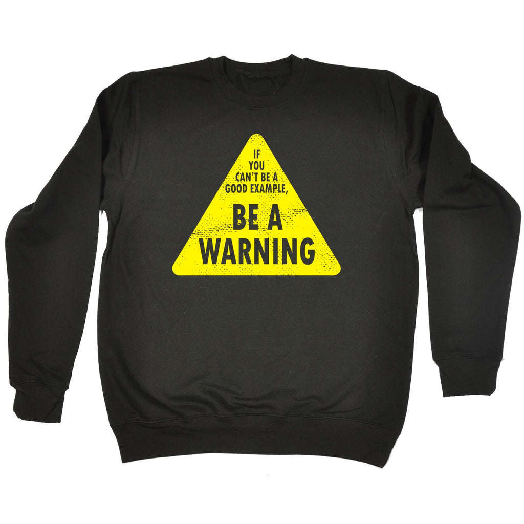 123t If You Can't Be A Good Example Be A Warning Funny Sweatshirt
