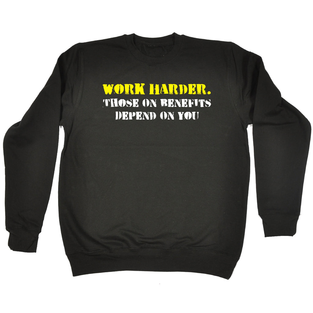 123t Work Harder Those On Benefits Depend On You Funny Sweatshirt