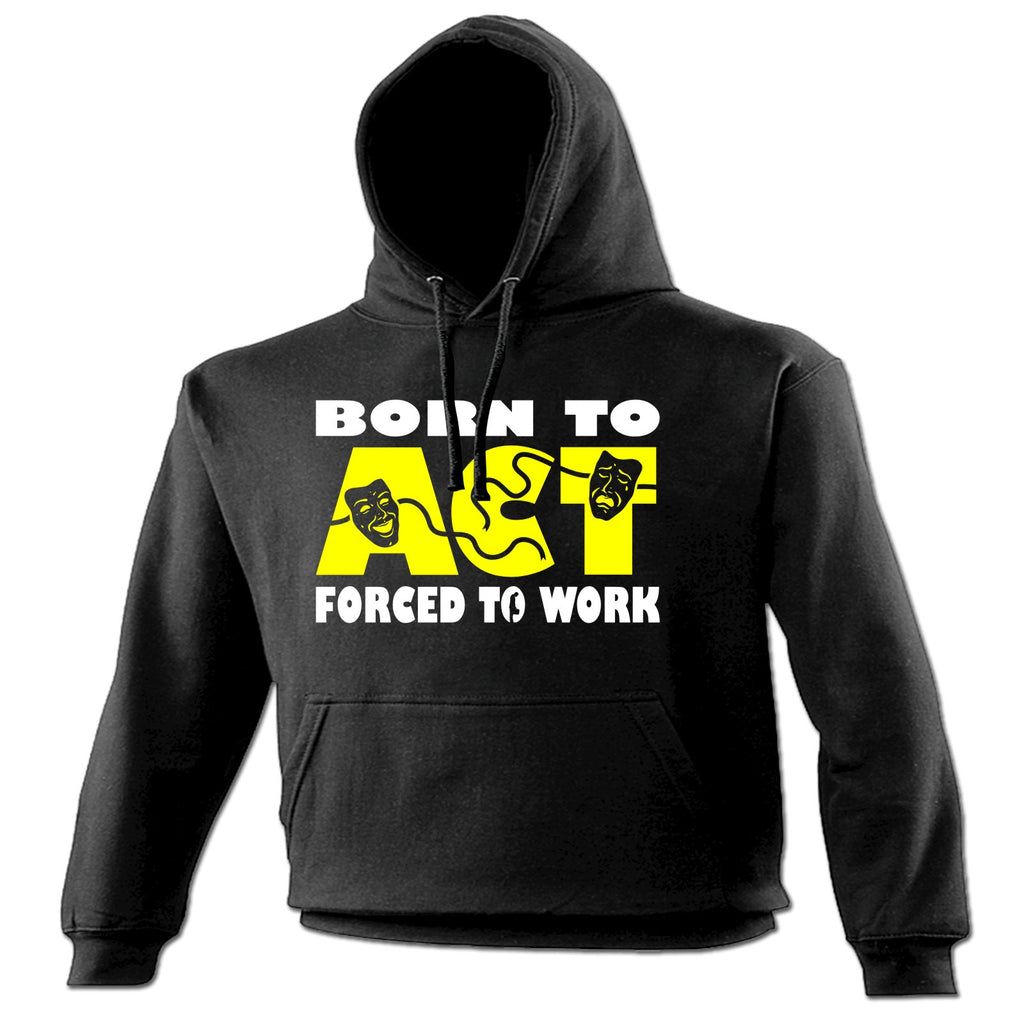 123t Born To Act Forced To Work Funny Hoodie