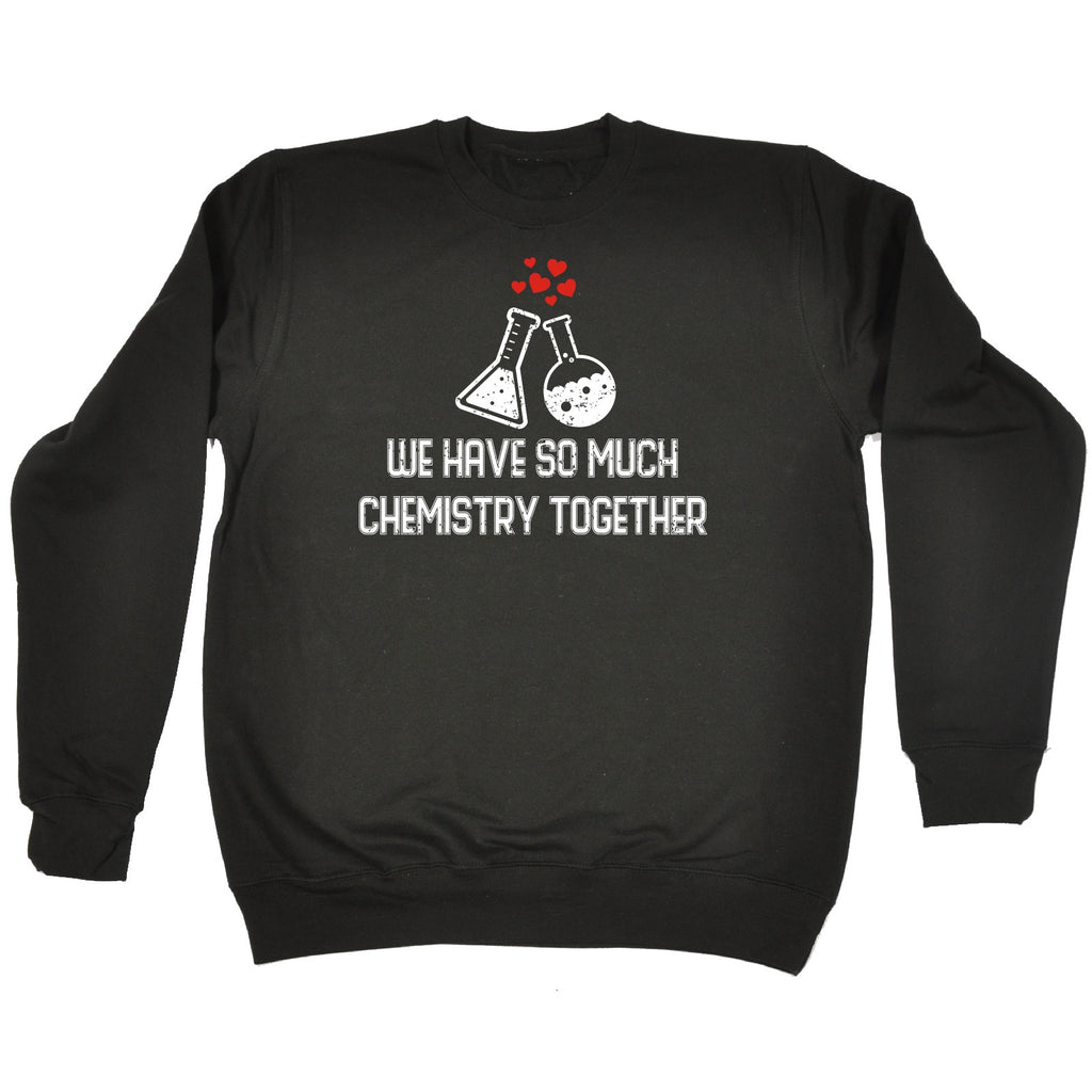 123t We Have So Much Chemistry Together Containers Design Funny Sweatshirt