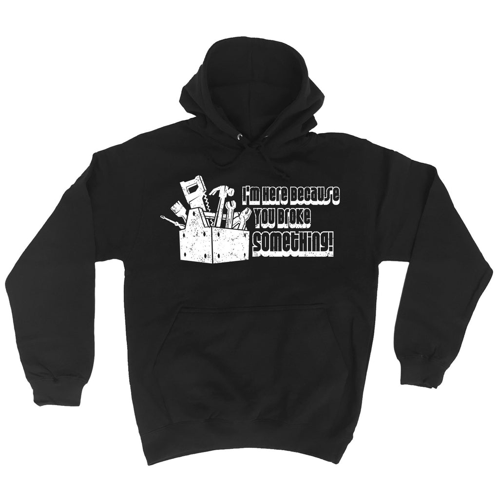 123t I'm Here Because You Broke Something Funny Hoodie