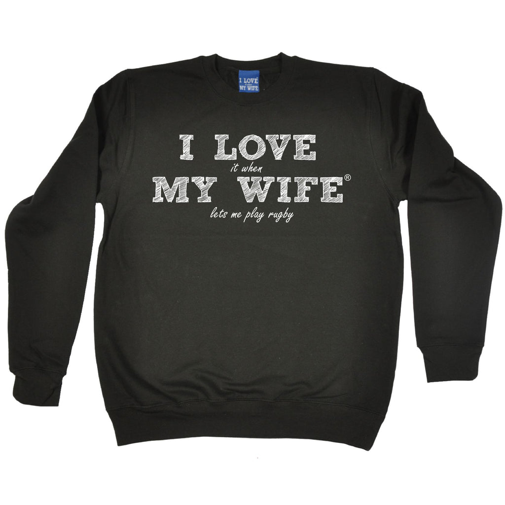 ILIWMW I Love It When My Wife Lets Me Play Rugby Funny Sweatshirt