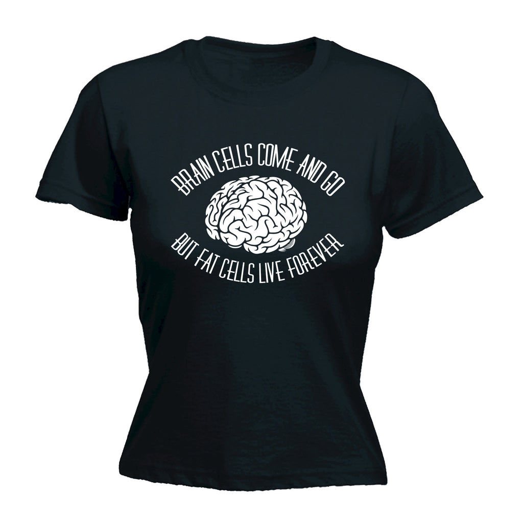 123t Women's Brain Cells Come And Go But Fat Cells Live Forever Funny T-Shirt