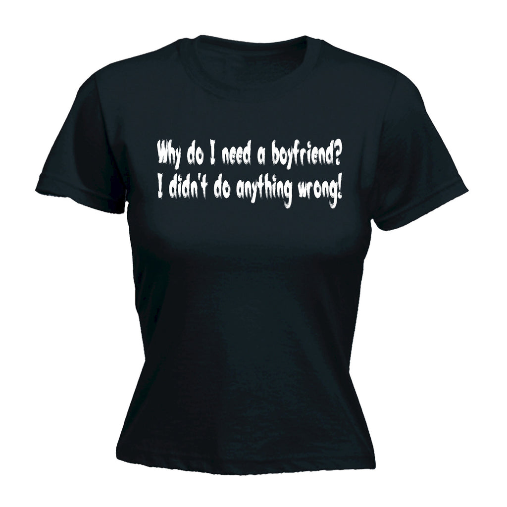 123t Women's Why Do I Need A Boyfriend I Didn't Do Anything Wrong Funny T-Shirt
