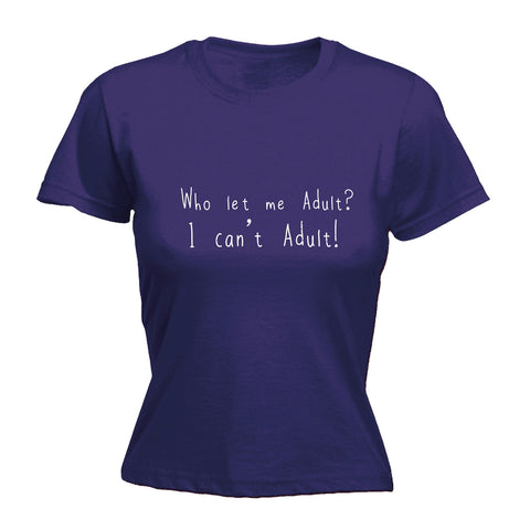 123t Women's Who Let Me Adult I Can't Adult Funny T-Shirt