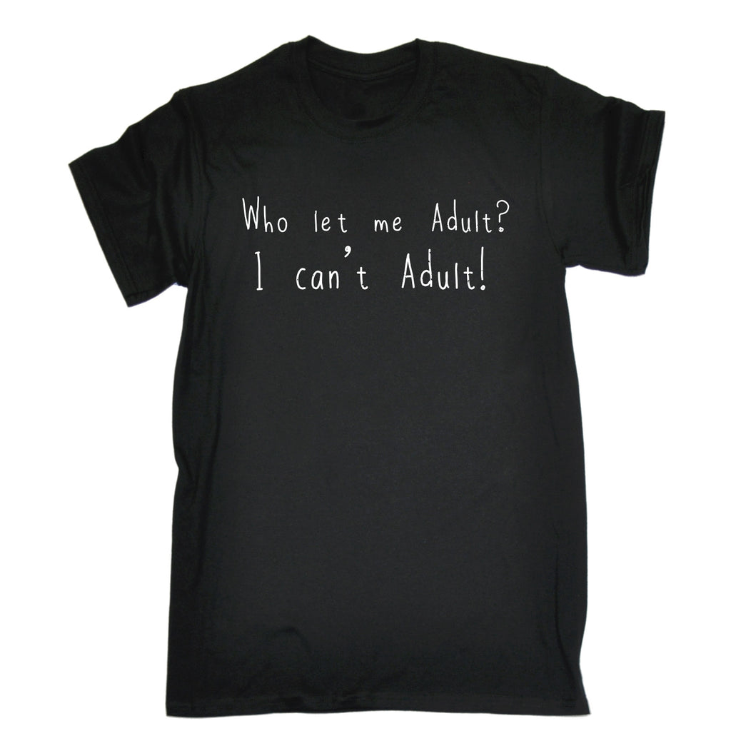 123t Men's Who Let Me Adult I Can't Adult Funny T-Shirt