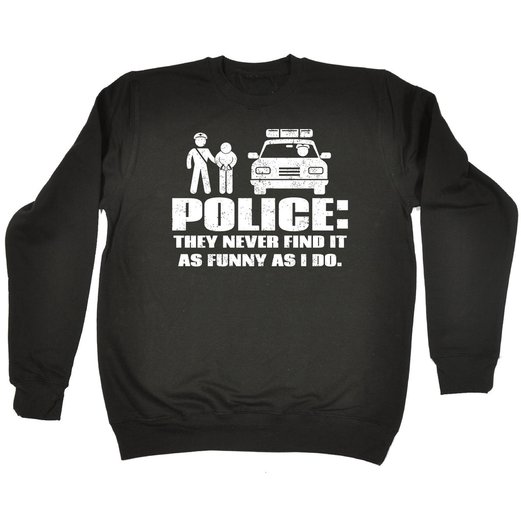 123t Police They Never Find It As Funny As I Do Funny Sweatshirt