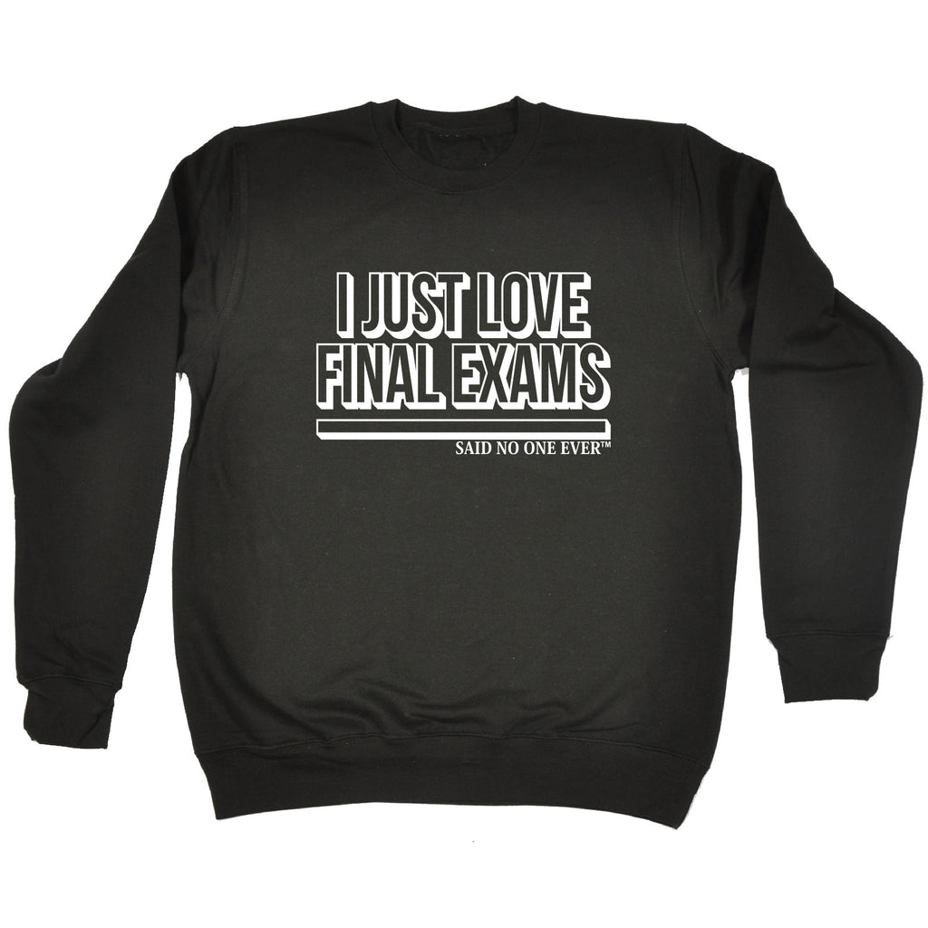 123t I Just Love Final Exams Said No One Ever Funny Sweatshirt