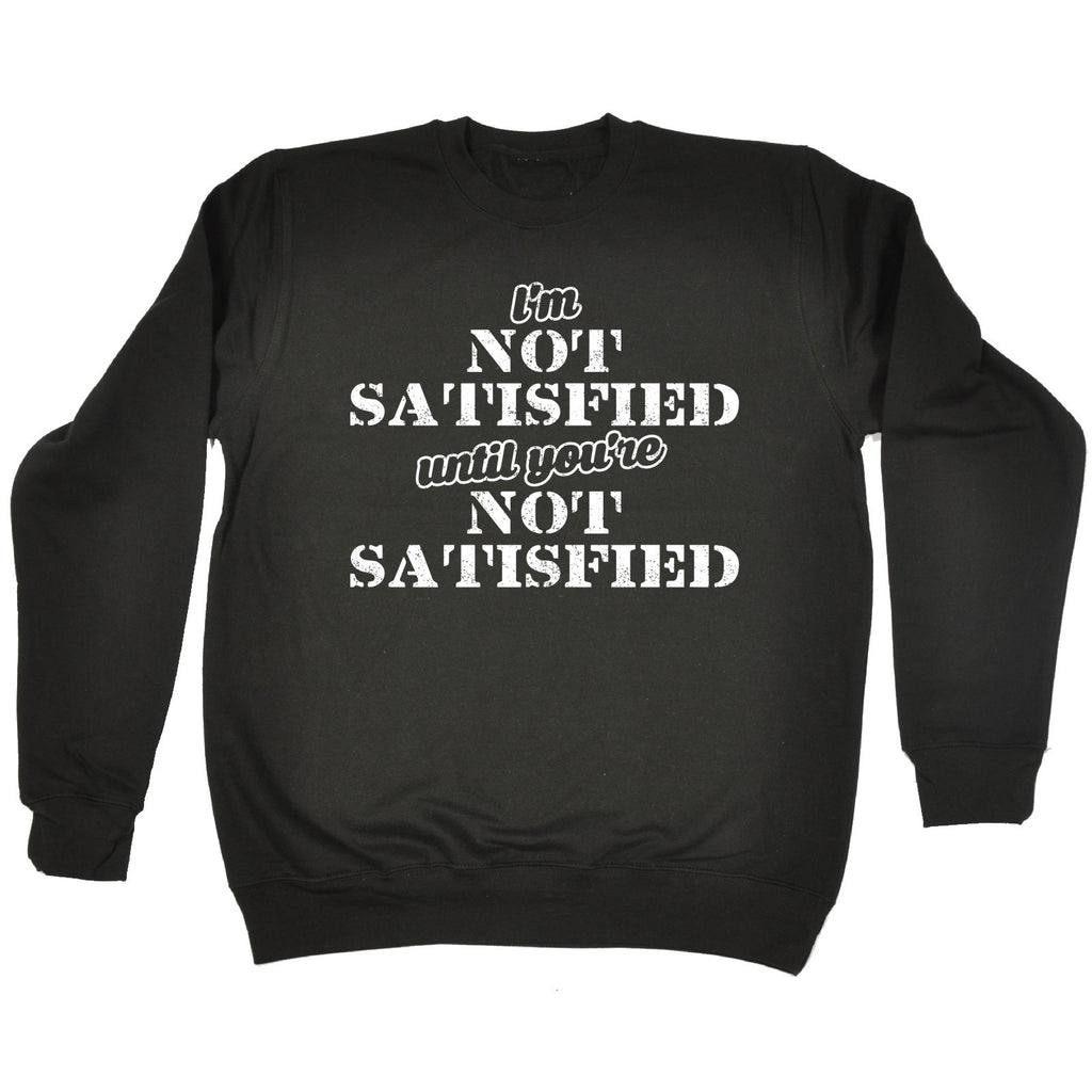 123t I'm Not Satisfied Until You're Not Satisfied Funny Sweatshirt