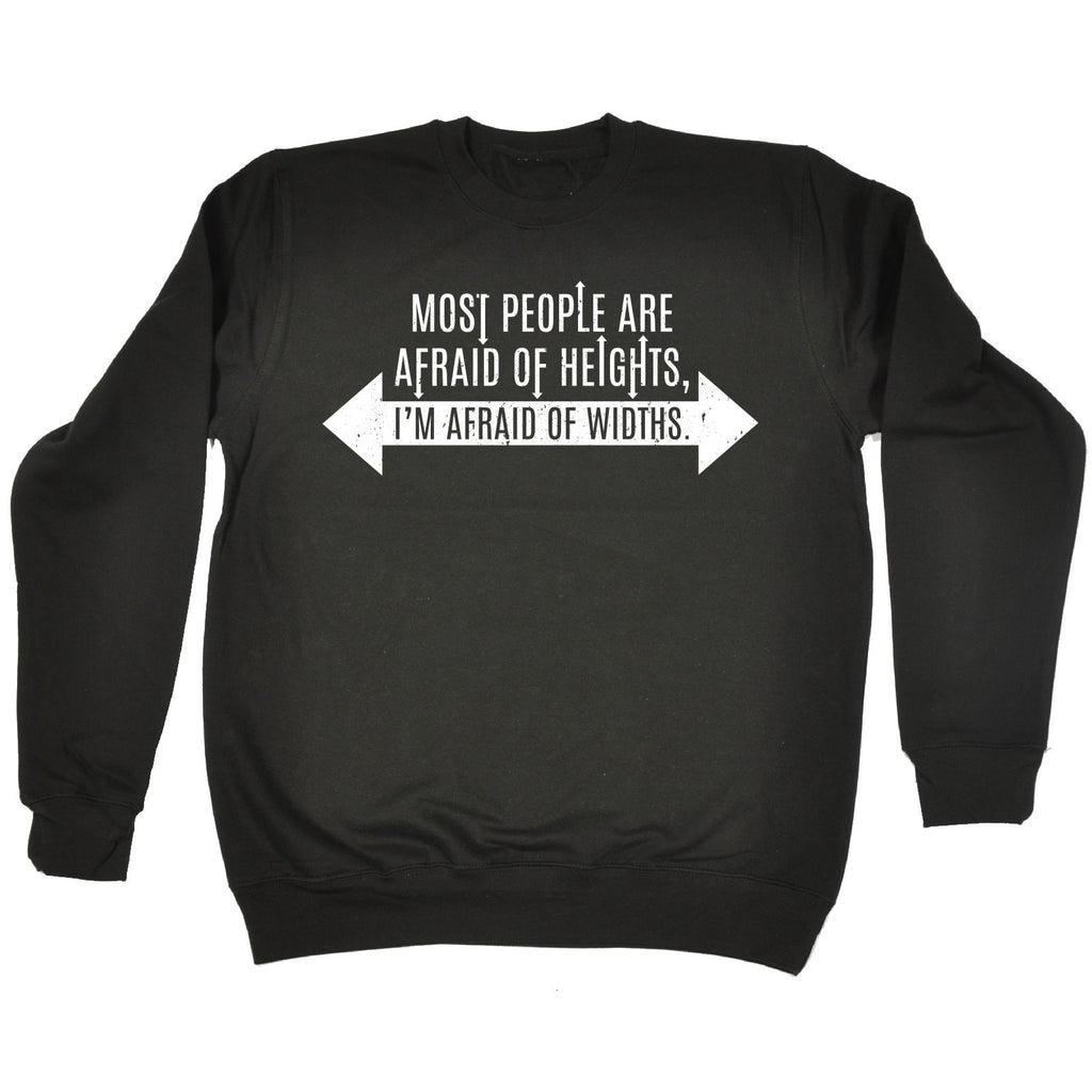 123t Most People Are Afraid Of Heights I'm Afraid Of Widths Funny Sweatshirt