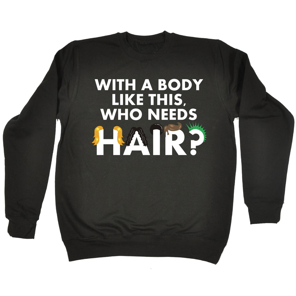 123t With A Body Like This Who Needs Hair (Colour Graphic Design) Funny Sweatshirt