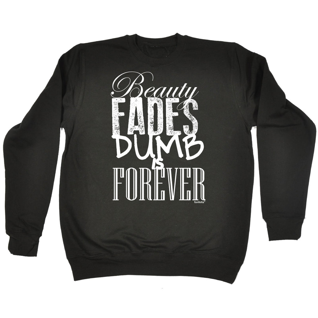 123t Beauty Fades Dumb Is Forever Funny Sweatshirt