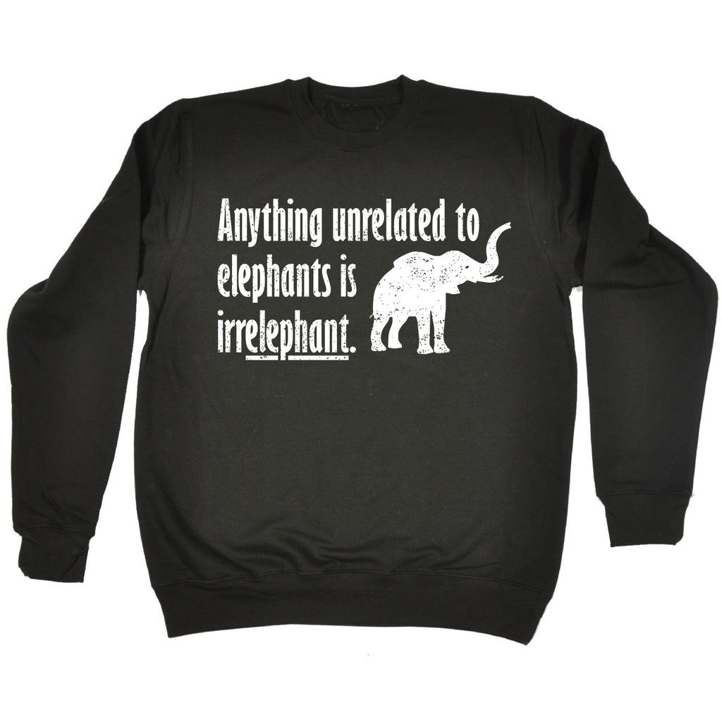123t Anything Unrelated To Elephants Is Irrelephant Funny Sweatshirt, 123t