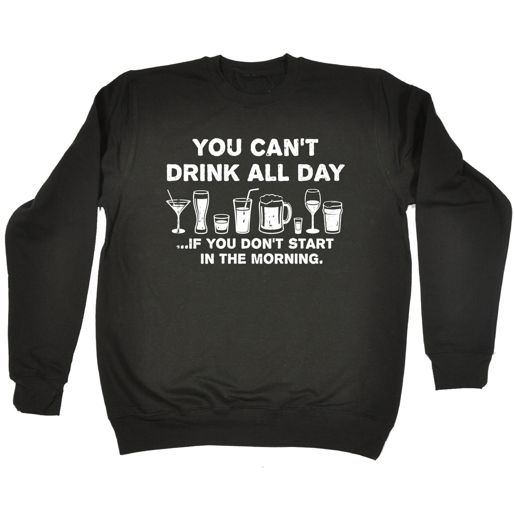 123t You Can't Drink All Day If You Don't Start In The Morning Funny Sweatshirt