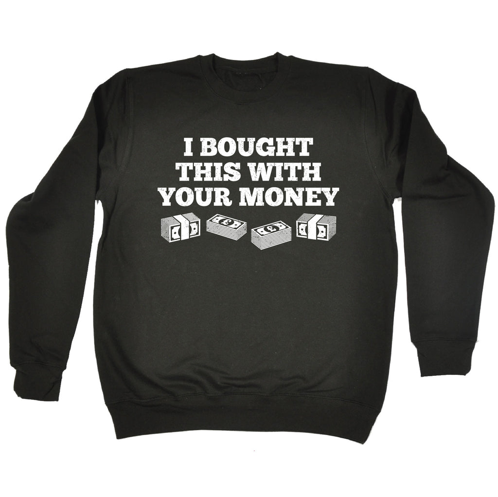 123t I Bought This With Your Money Funny Sweatshirt