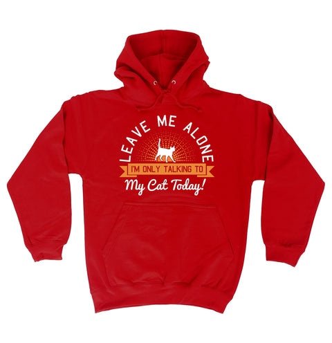 123t Leave Me Alone I'm Only Talking To My Cat Today Funny Hoodie