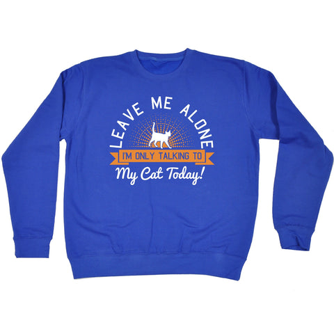 123t Leave Me Alone I'm Only Talking To My Cat Today Funny Sweatshirt