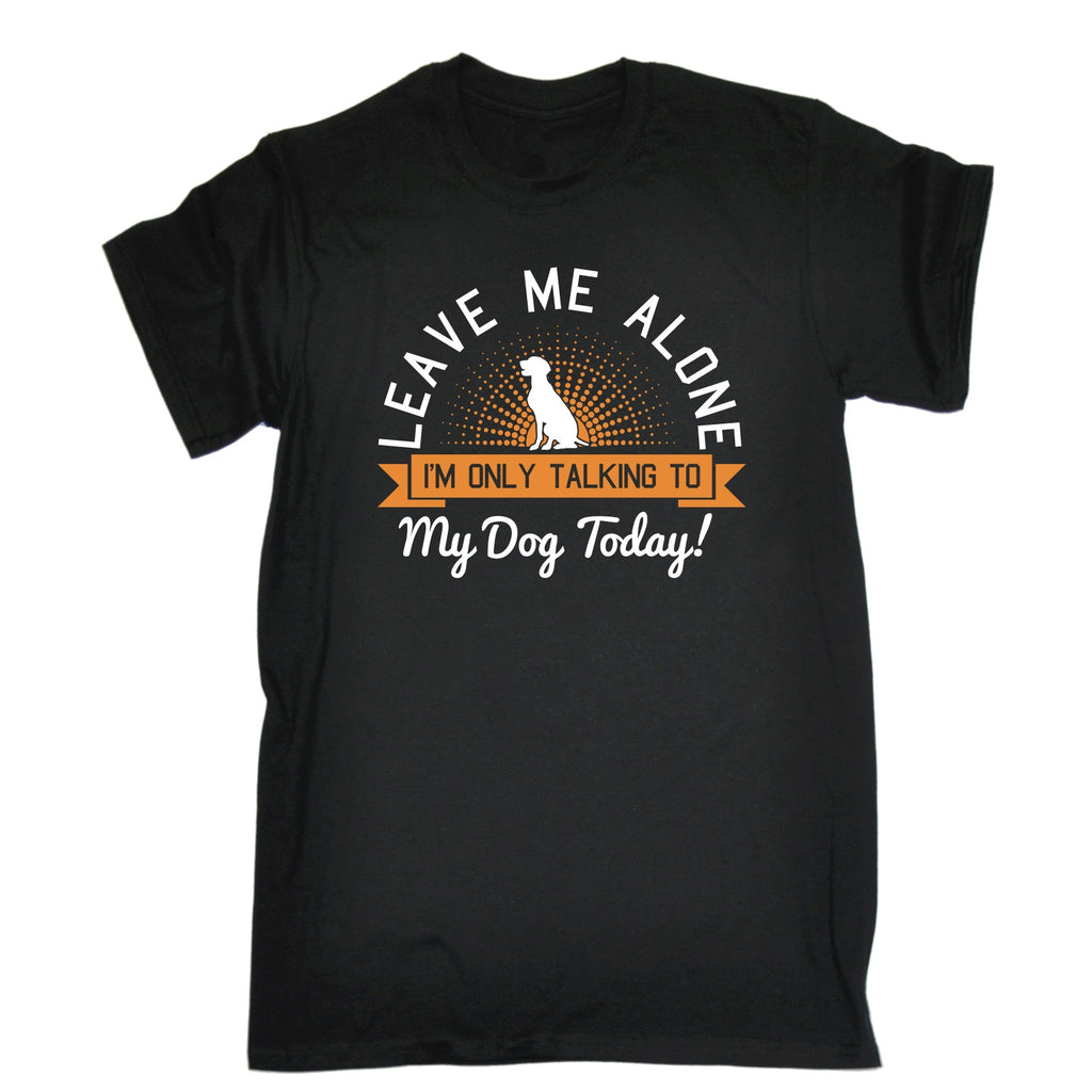 123t Men's Leave Me Alone I'm Only Talking To My Dog Today Funny T-Shirt
