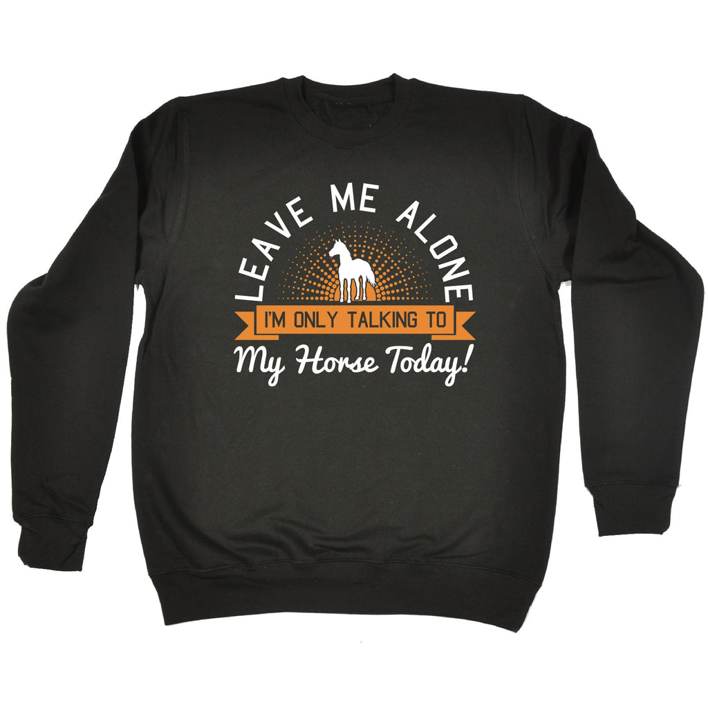 123t Leave Me Alone I'm Only Talking To My Horse Today Funny Sweatshirt