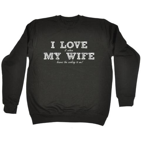123t I Love It When My Wife Leaves The Cooking To Me Funny Sweatshirt